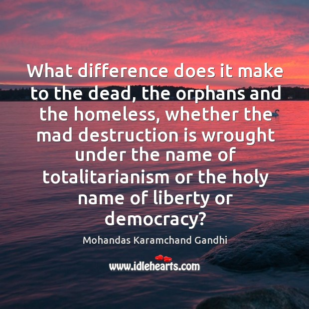 What difference does it make to the dead, the orphans and the homeless Image