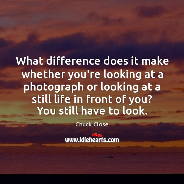 What difference does it make whether you're looking at a photograph or Chuck Close Picture Quote
