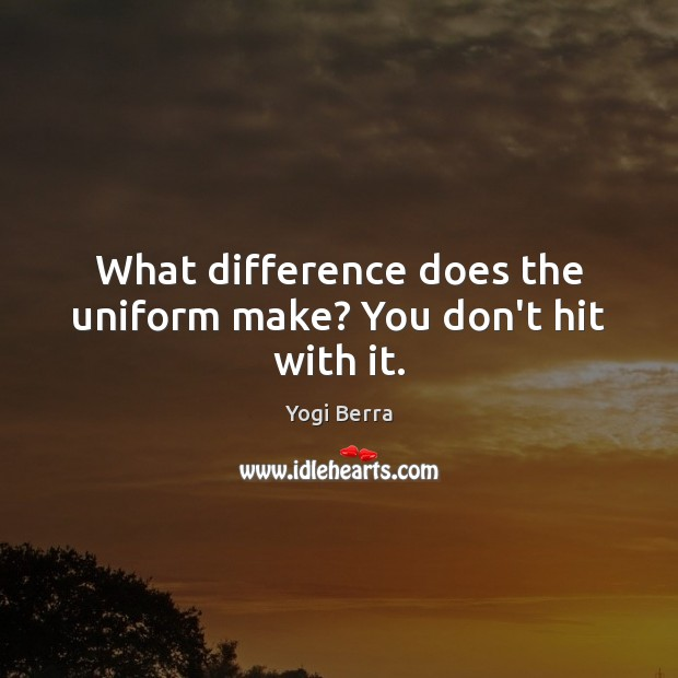 What difference does the uniform make? You don't hit with it. Image