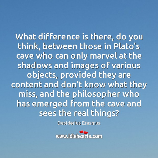 What difference is there, do you think, between those in Plato's cave Desiderius Erasmus Picture Quote