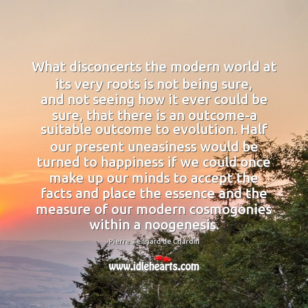 What disconcerts the modern world at its very roots is not being Pierre Teilhard de Chardin Picture Quote