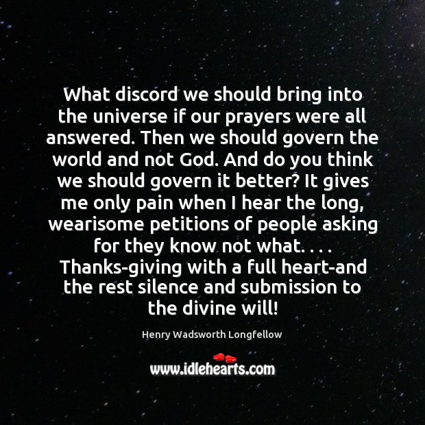 What discord we should bring into the universe if our prayers were Henry Wadsworth Longfellow Picture Quote