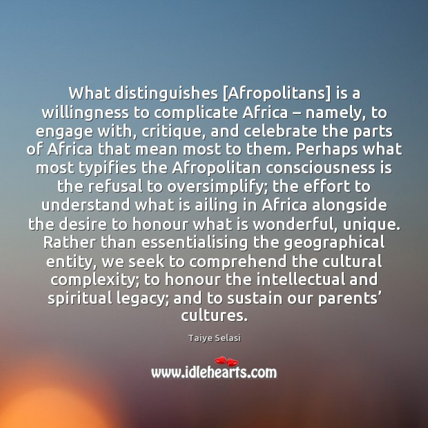 What distinguishes [Afropolitans] is a willingness to complicate Africa – namely, to engage Taiye Selasi Picture Quote