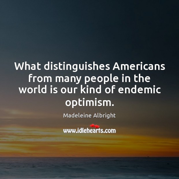 What distinguishes Americans from many people in the world is our kind Madeleine Albright Picture Quote