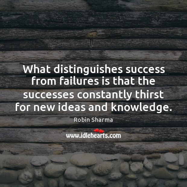 What distinguishes success from failures is that the successes constantly thirst for Image