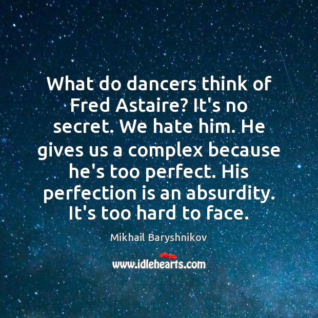 What do dancers think of Fred Astaire? It's no secret. We hate Perfection Quotes Image