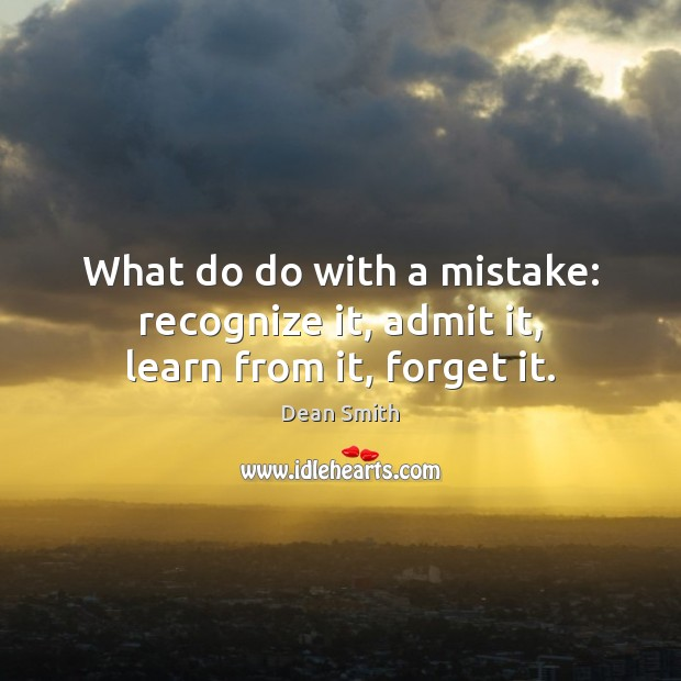 What do do with a mistake: recognize it, admit it, learn from it, forget it. Dean Smith Picture Quote