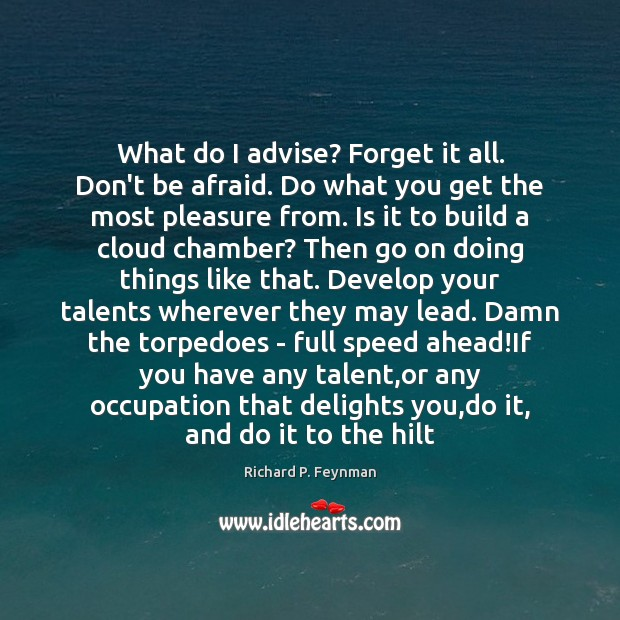 What do I advise? Forget it all. Don't be afraid. Do what Don't Be Afraid Quotes Image