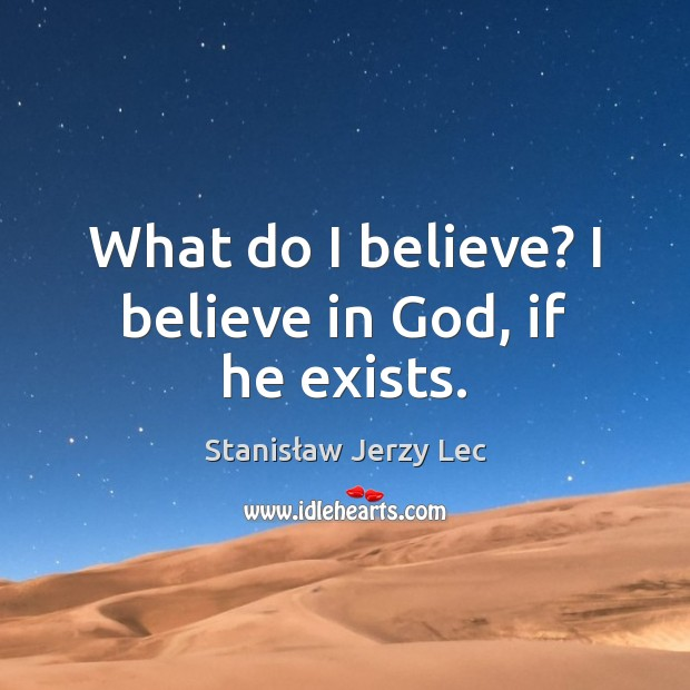 What do I believe? I believe in God, if he exists. Stanisław Jerzy Lec Picture Quote