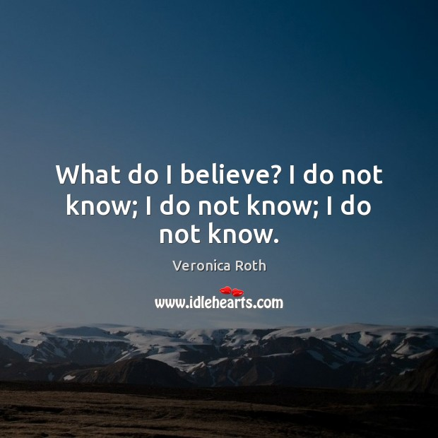 What do I believe? I do not know; I do not know; I do not know. Image