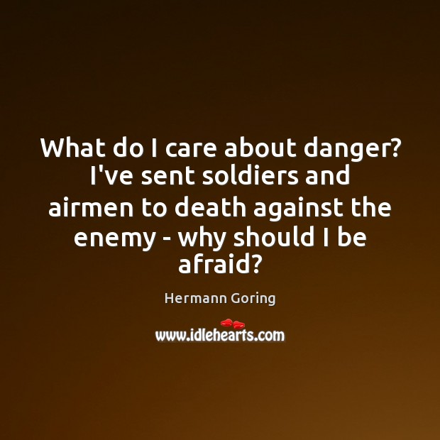 What do I care about danger? I've sent soldiers and airmen to Hermann Goring Picture Quote