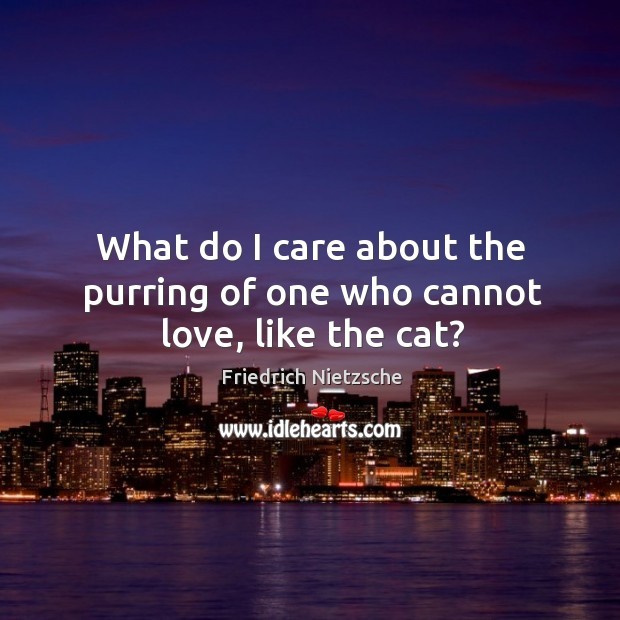 What do I care about the purring of one who cannot love, like the cat? Image