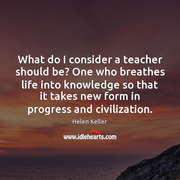 What do I consider a teacher should be? One who breathes life Helen Keller Picture Quote