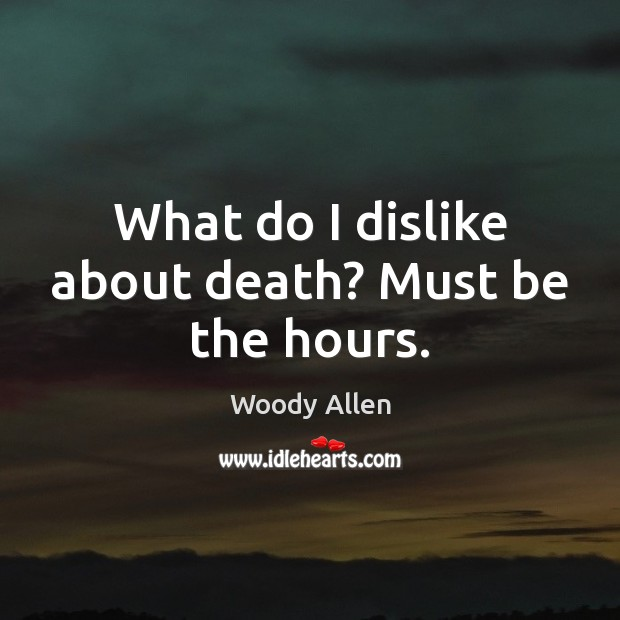 What do I dislike about death? Must be the hours. Woody Allen Picture Quote