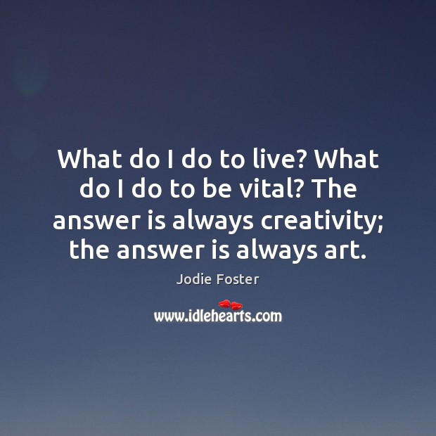 What do I do to live? What do I do to be Jodie Foster Picture Quote