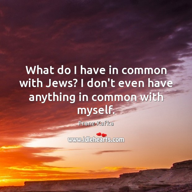 What do I have in common with Jews? I don't even have anything in common with myself. Image