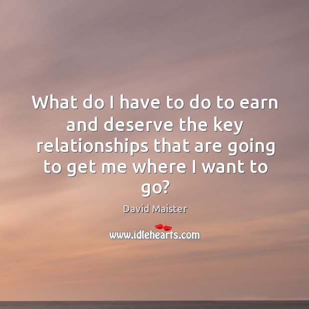 What do I have to do to earn and deserve the key David Maister Picture Quote