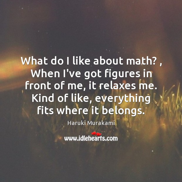 What do I like about math? , When I've got figures in front Haruki Murakami Picture Quote
