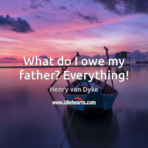 What do I owe my father? Everything! Henry van Dyke Picture Quote
