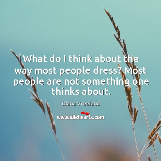 What do I think about the way most people dress? most people are not something one thinks about. Diana Vreeland Picture Quote