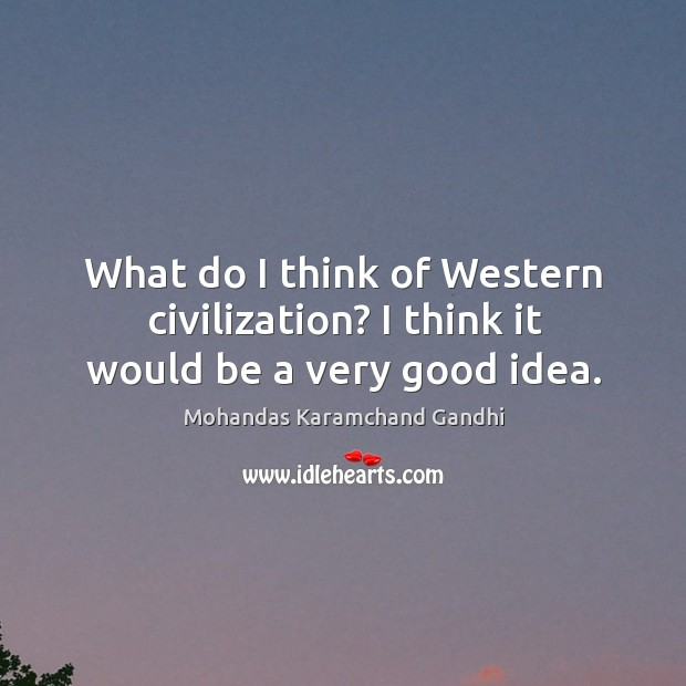 What do I think of western civilization? I think it would be a very good idea. Mohandas Karamchand Gandhi Picture Quote