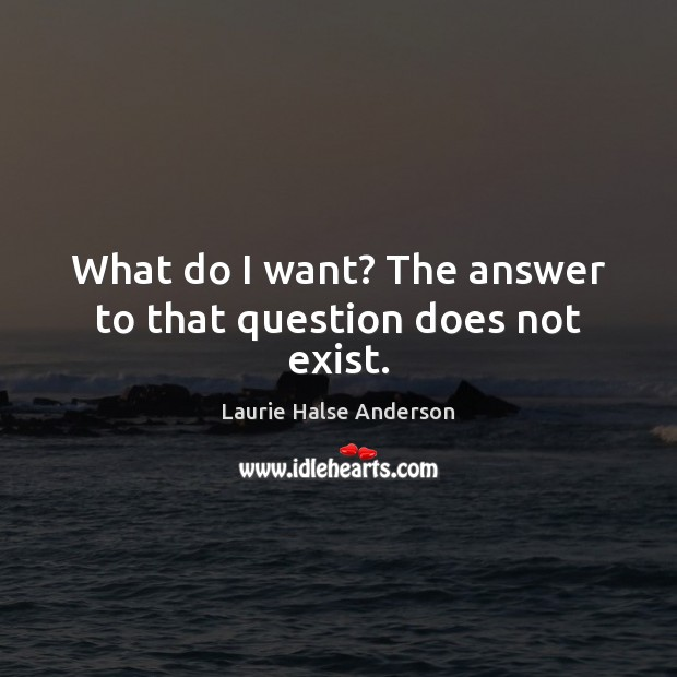 What do I want? The answer to that question does not exist. Image