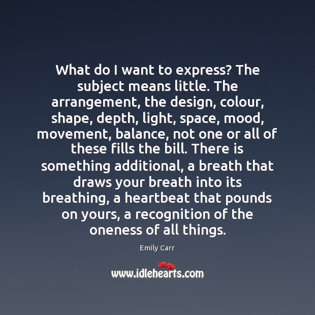 What do I want to express? The subject means little. The arrangement, Emily Carr Picture Quote