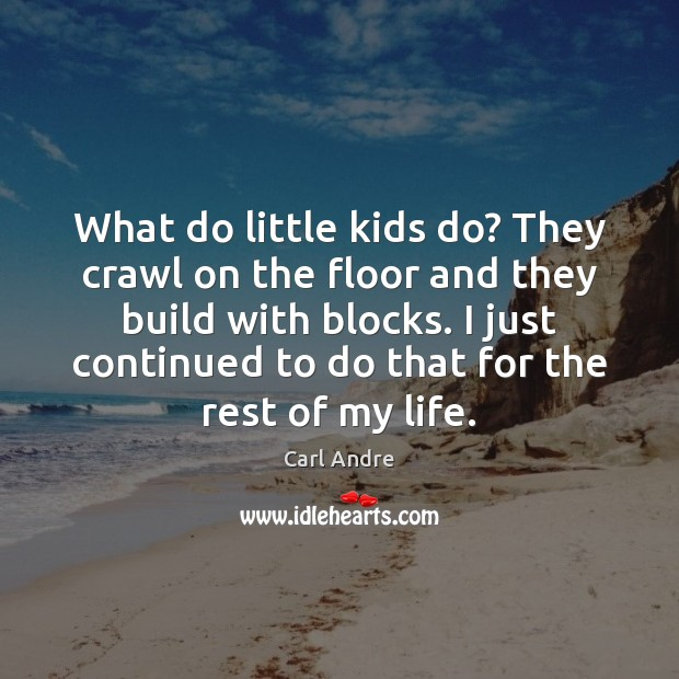 What do little kids do? They crawl on the floor and they Carl Andre Picture Quote