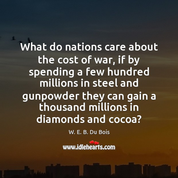 What do nations care about the cost of war, if by spending W. E. B. Du Bois Picture Quote