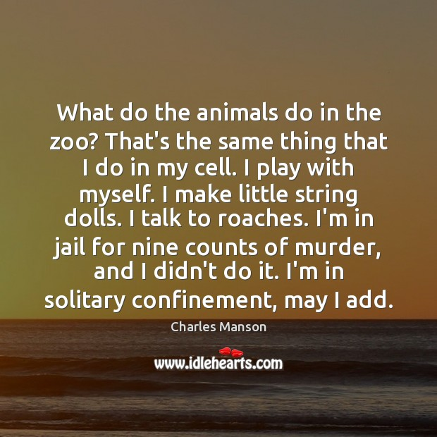 What do the animals do in the zoo? That's the same thing Charles Manson Picture Quote