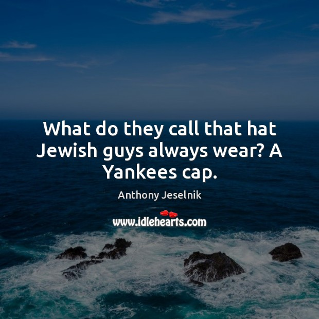 What do they call that hat Jewish guys always wear? A Yankees cap. Image