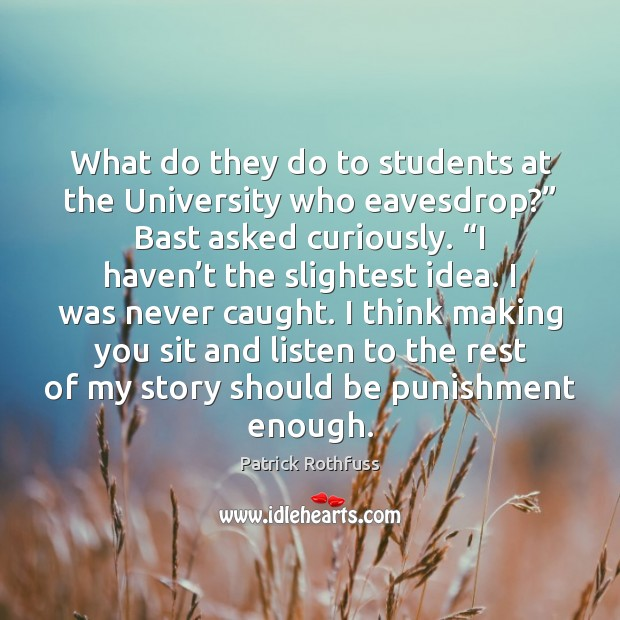 """What do they do to students at the University who eavesdrop?"""" Bast Patrick Rothfuss Picture Quote"""