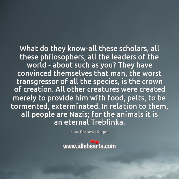 What do they know-all these scholars, all these philosophers, all the leaders Image