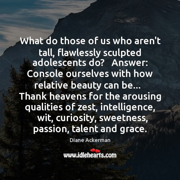 What do those of us who aren't tall, flawlessly sculpted adolescents do? Diane Ackerman Picture Quote