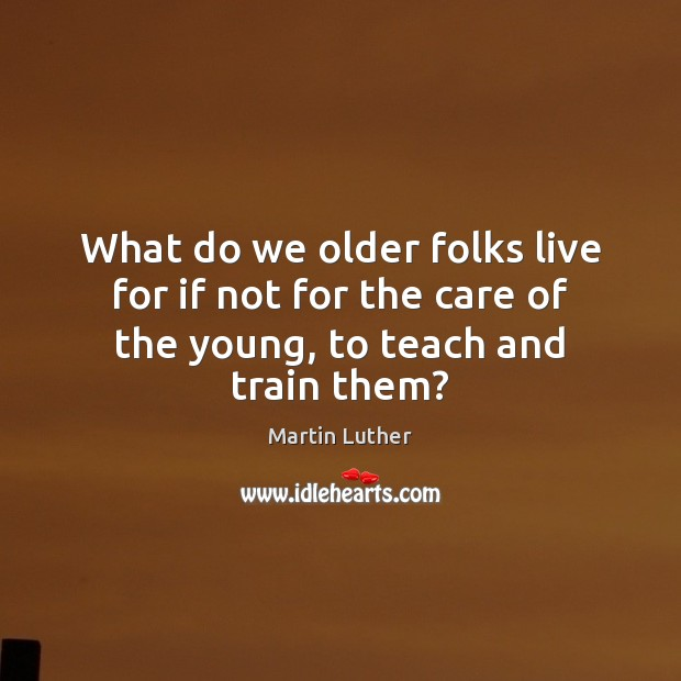What do we older folks live for if not for the care of the young, to teach and train them? Martin Luther Picture Quote