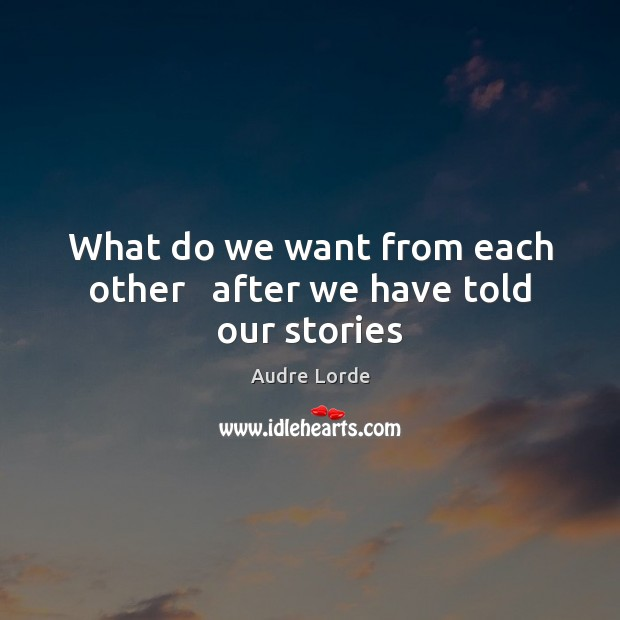 What do we want from each other   after we have told our stories Audre Lorde Picture Quote
