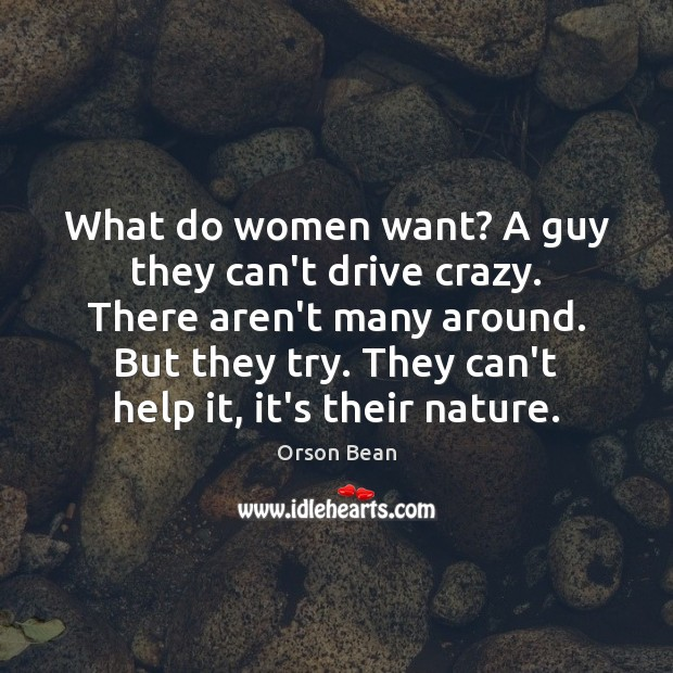 What do women want? A guy they can't drive crazy. There aren't Image