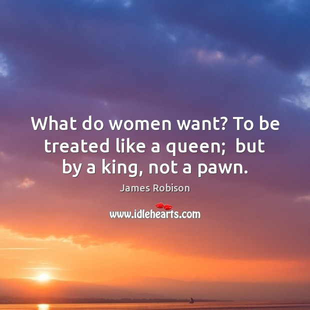 What do women want? To be treated like a queen;  but by a king, not a pawn. Image