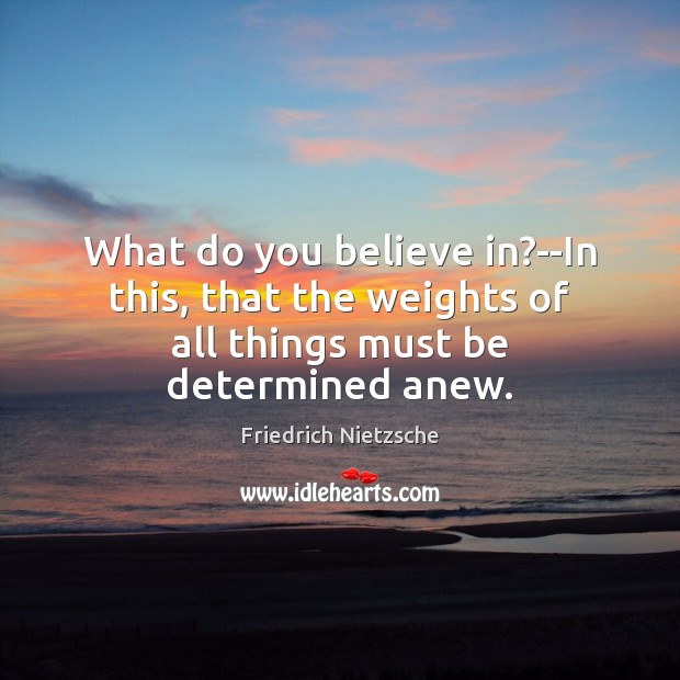 What do you believe in?–In this, that the weights of all things must be determined anew. Image