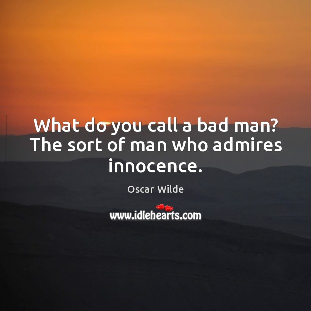 Image, What do you call a bad man? The sort of man who admires innocence.