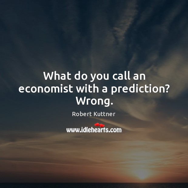 What do you call an economist with a prediction? Wrong. Image