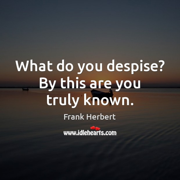 What do you despise? By this are you truly known. Frank Herbert Picture Quote