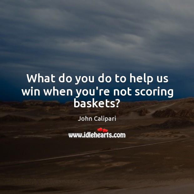 What do you do to help us win when you're not scoring baskets? John Calipari Picture Quote