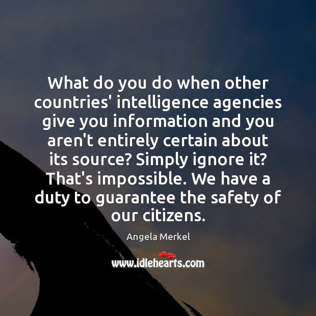 What do you do when other countries' intelligence agencies give you information Angela Merkel Picture Quote