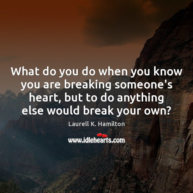 Image, What do you do when you know you are breaking someone's heart,