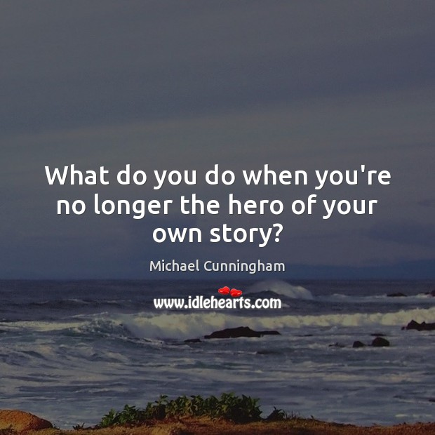 What do you do when you're no longer the hero of your own story? Michael Cunningham Picture Quote