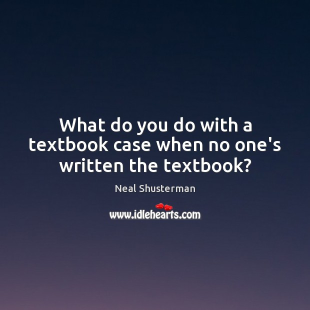 What do you do with a textbook case when no one's written the textbook? Neal Shusterman Picture Quote