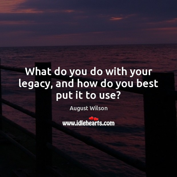 What do you do with your legacy, and how do you best put it to use? August Wilson Picture Quote