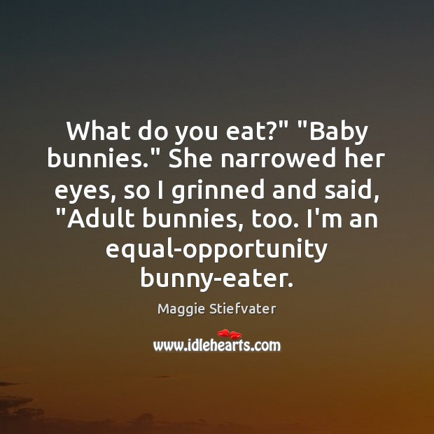 "Image, What do you eat?"" ""Baby bunnies."" She narrowed her eyes, so I"