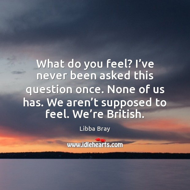 Image, What do you feel? I've never been asked this question once.